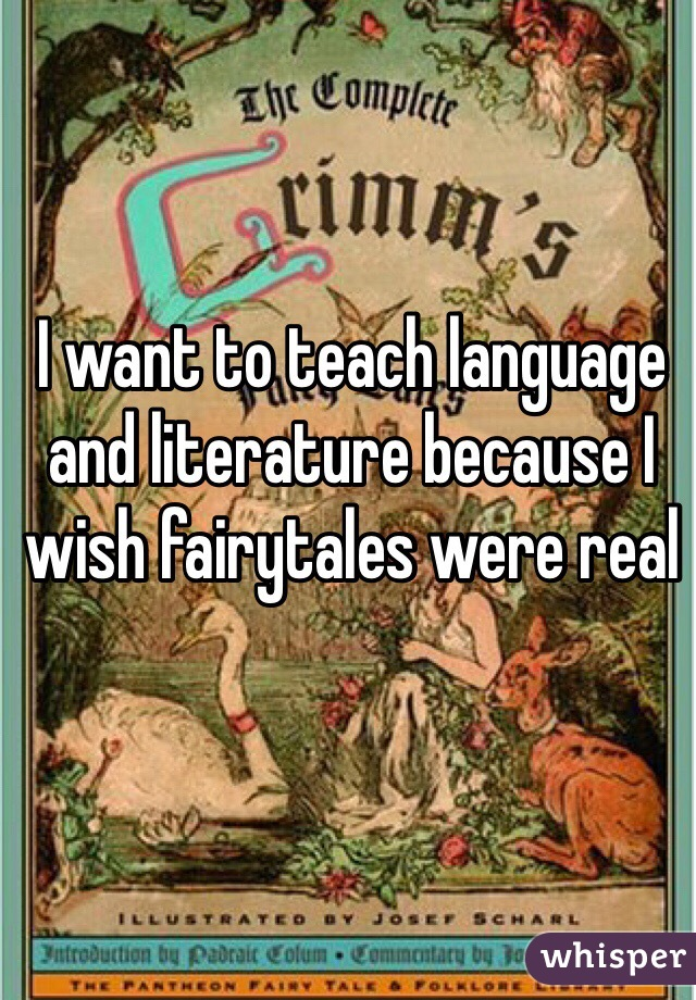 I want to teach language and literature because I wish fairytales were real