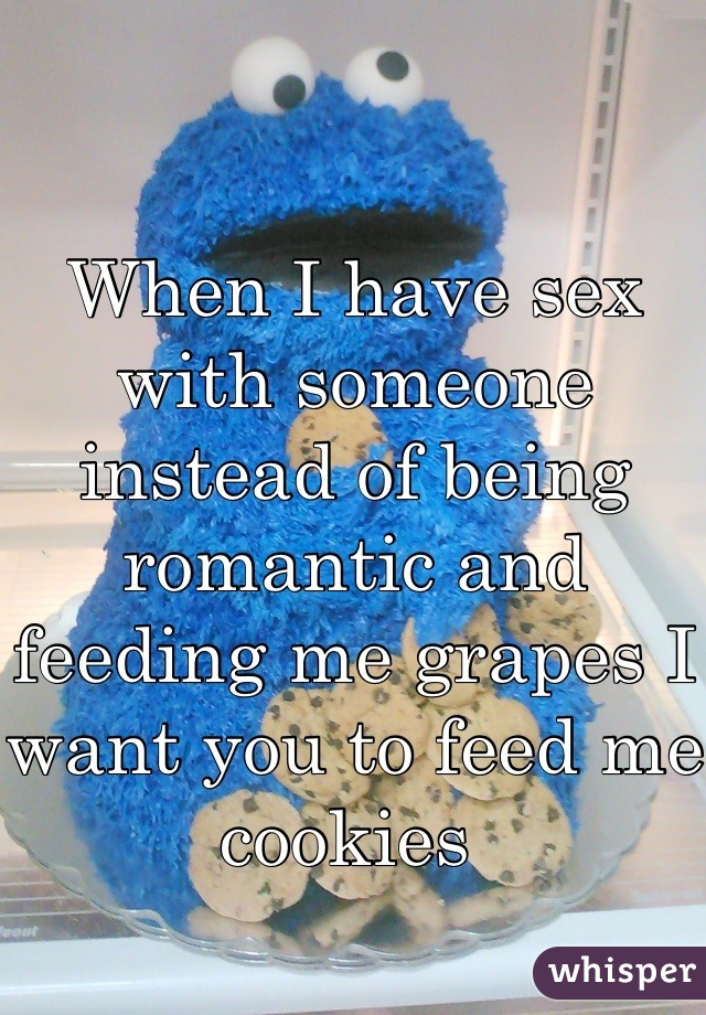 When I have sex with someone instead of being romantic and feeding me grapes I want you to feed me cookies