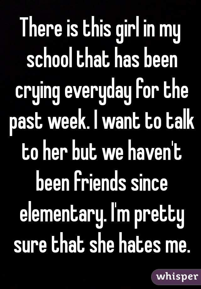There is this girl in my school that has been crying everyday for the past week. I want to talk to her but we haven't been friends since elementary. I'm pretty sure that she hates me.
