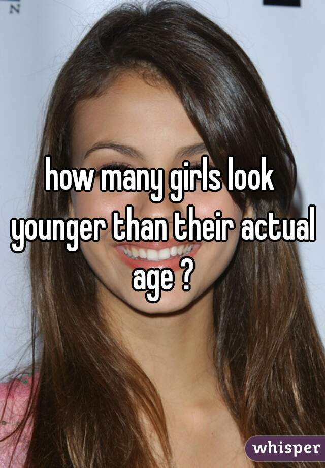 how many girls look younger than their actual age ?