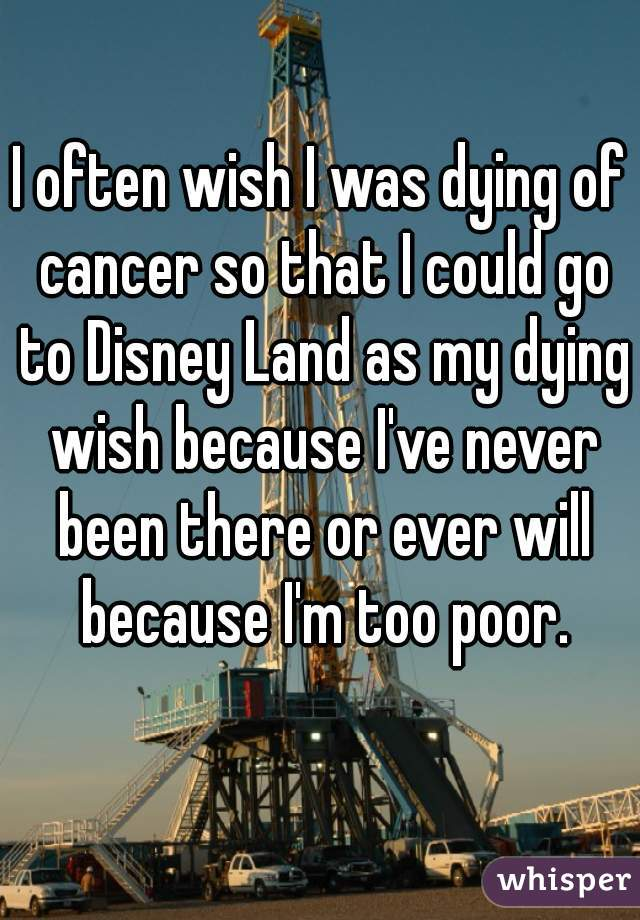I often wish I was dying of cancer so that I could go to Disney Land as my dying wish because I've never been there or ever will because I'm too poor.