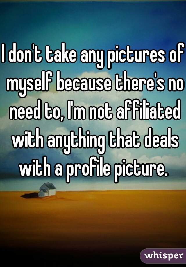 I don't take any pictures of myself because there's no need to, I'm not affiliated with anything that deals with a profile picture.