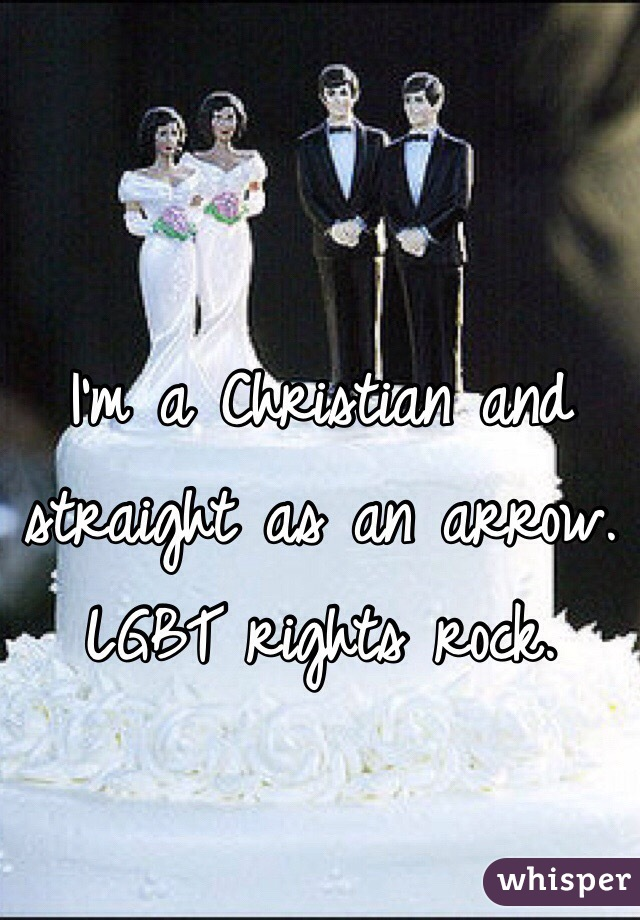 I'm a Christian and straight as an arrow. LGBT rights rock.