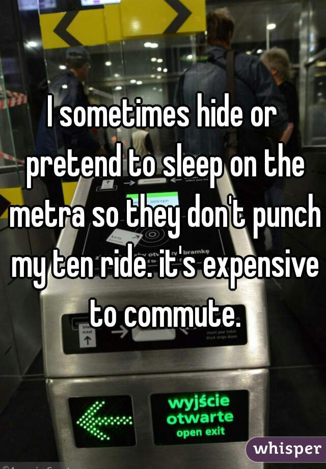 I sometimes hide or pretend to sleep on the metra so they don't punch my ten ride. it's expensive to commute.