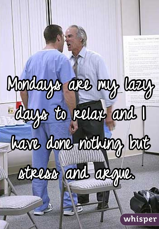 Mondays are my lazy days to relax and I have done nothing but stress and argue.