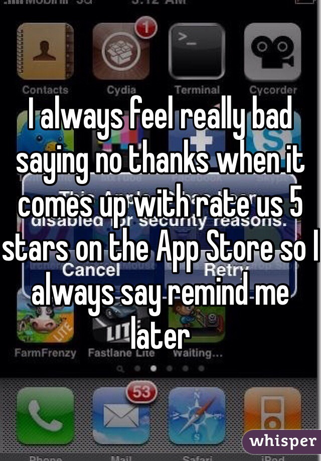 I always feel really bad saying no thanks when it comes up with rate us 5 stars on the App Store so I always say remind me later