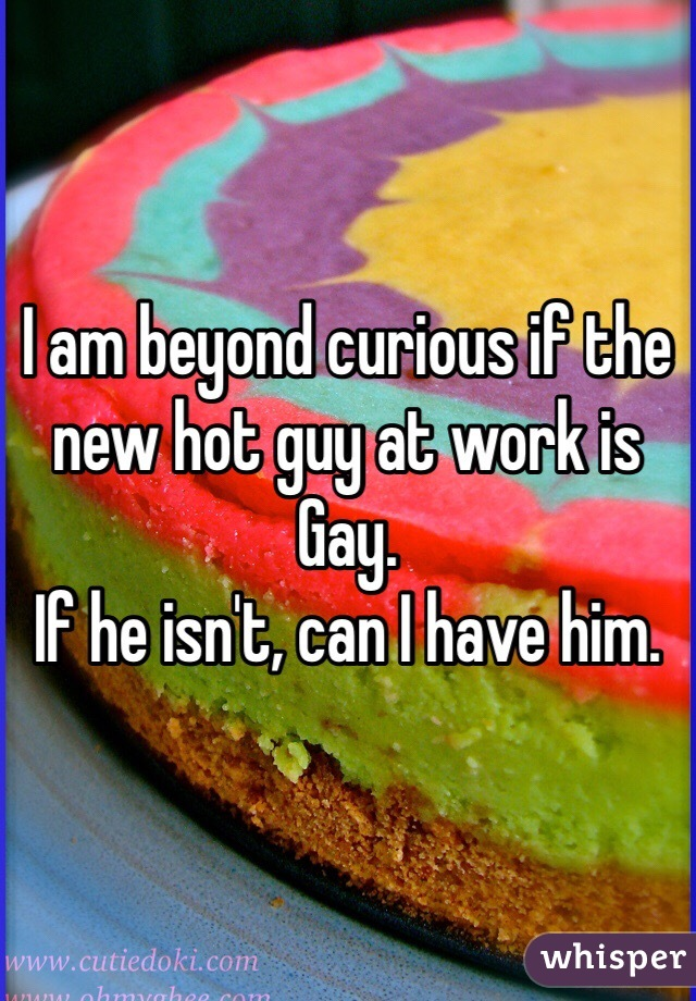 I am beyond curious if the new hot guy at work is Gay.  If he isn't, can I have him.