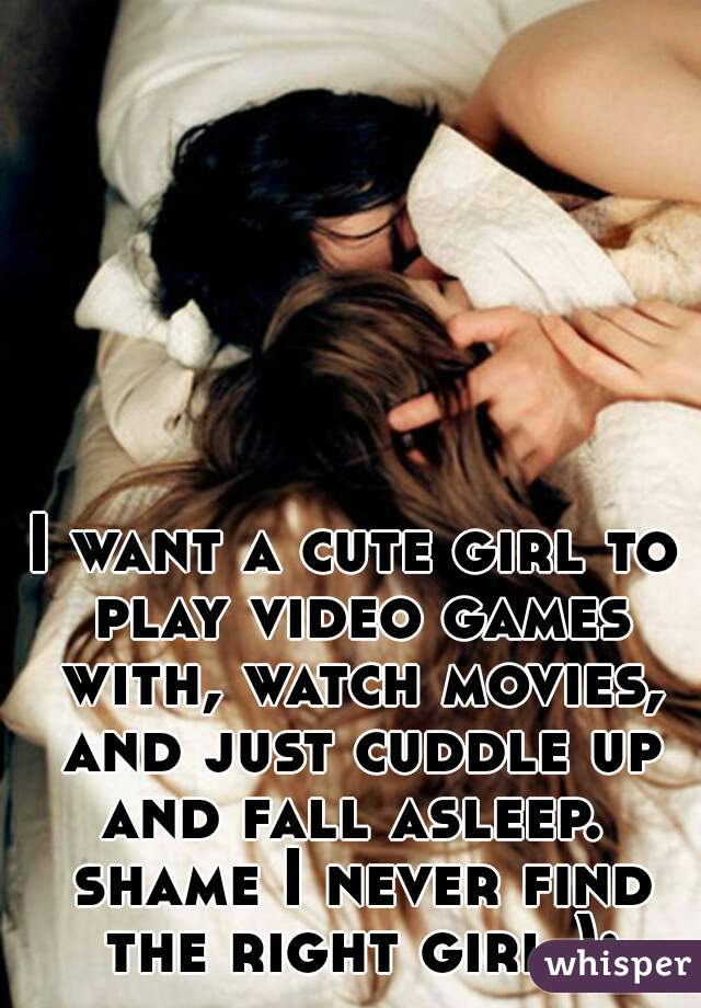 I want a cute girl to play video games with, watch movies, and just cuddle up and fall asleep.  shame I never find the right girl ):