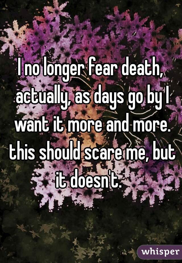 I no longer fear death, actually, as days go by I want it more and more. this should scare me, but it doesn't.