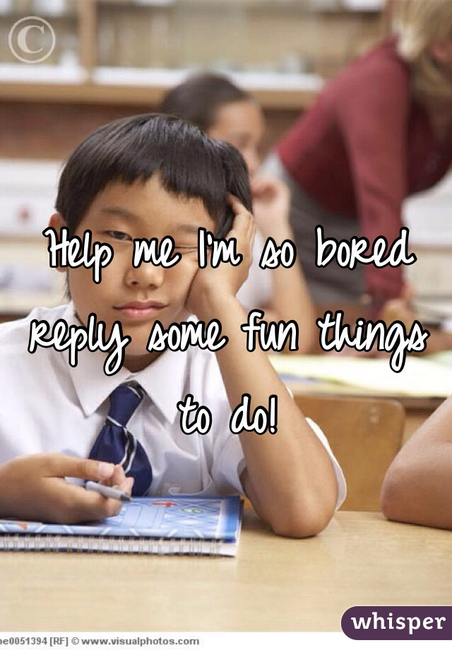 Help me I'm so bored reply some fun things to do!