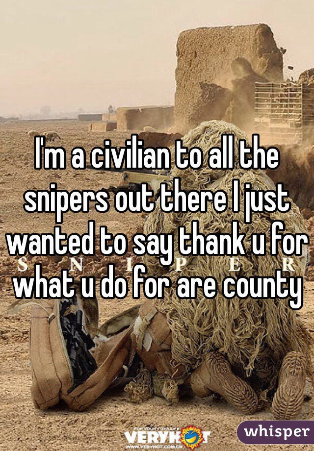 I'm a civilian to all the snipers out there I just wanted to say thank u for what u do for are county