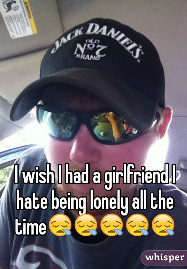 I wish I had a girlfriend I hate being lonely all the time😪😪😪😪😪