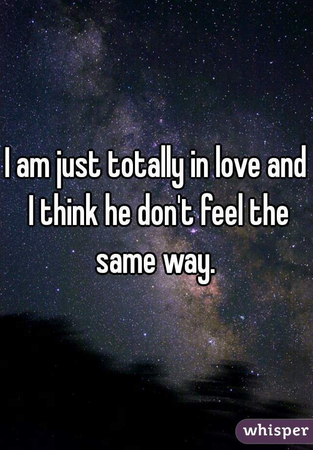 I am just totally in love and I think he don't feel the same way.
