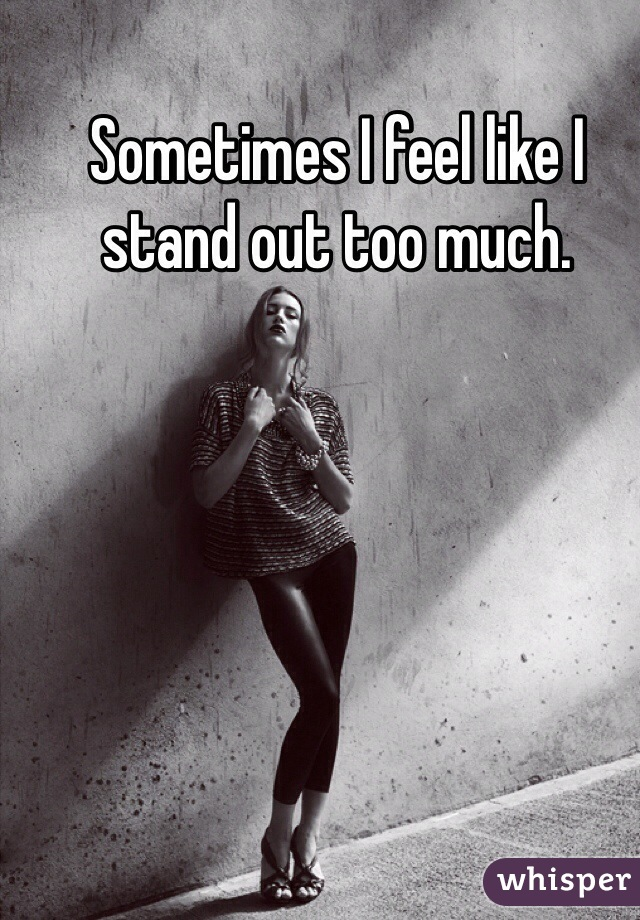 Sometimes I feel like I stand out too much.
