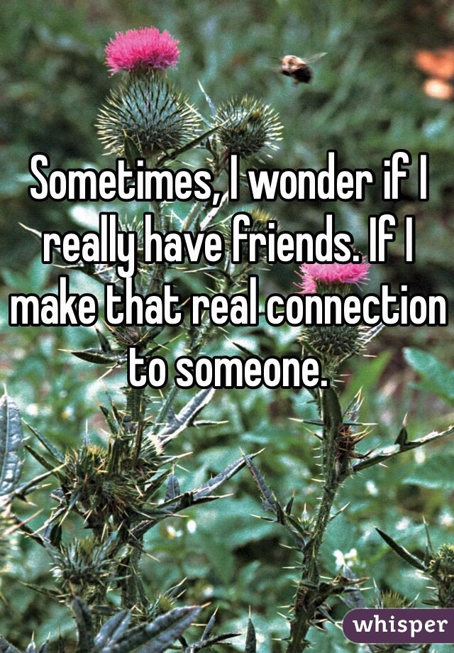 Sometimes, I wonder if I really have friends. If I make that real connection to someone.