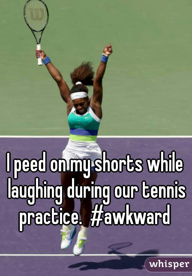 I peed on my shorts while laughing during our tennis practice.  #awkward