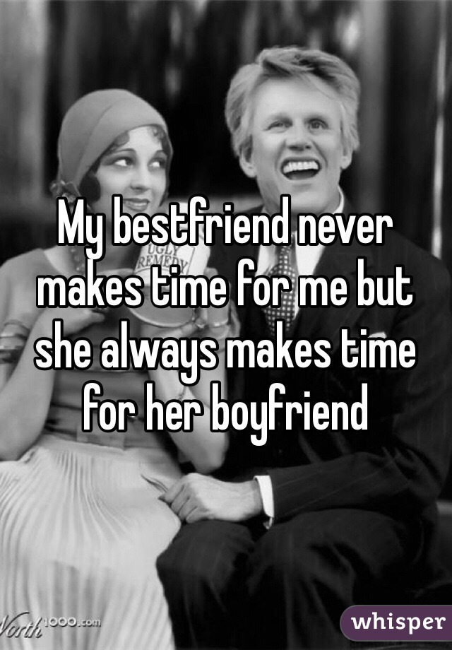 My bestfriend never makes time for me but she always makes time for her boyfriend