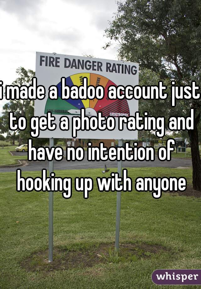 i made a badoo account just to get a photo rating and have no intention of hooking up with anyone