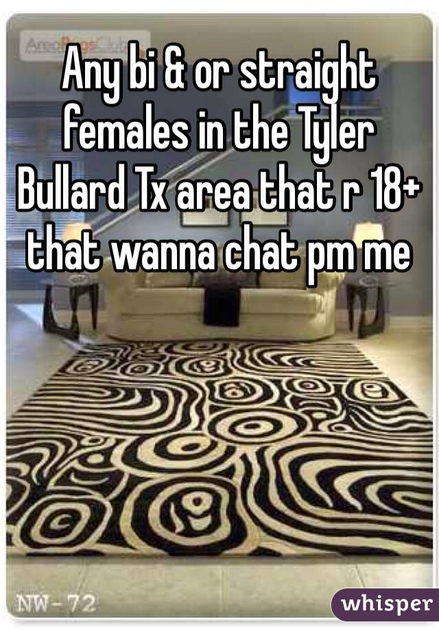 Any bi & or straight females in the Tyler Bullard Tx area that r 18+ that wanna chat pm me