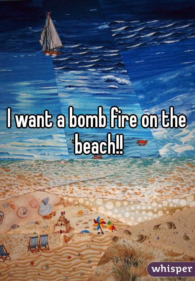 I want a bomb fire on the beach!!