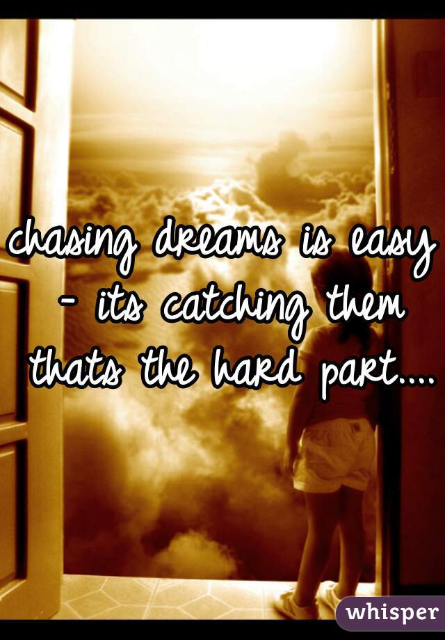 chasing dreams is easy - its catching them thats the hard part....