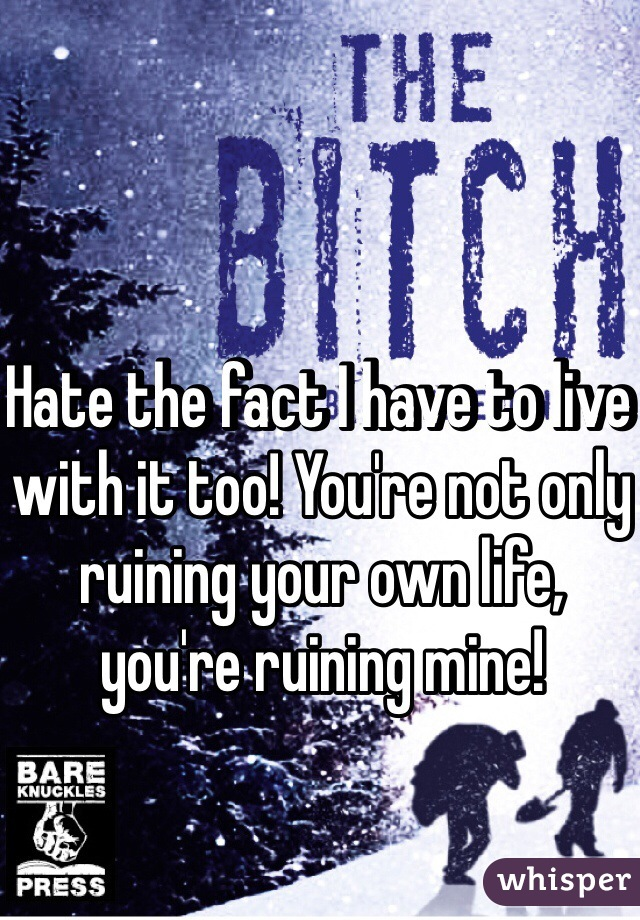 Hate the fact I have to live with it too! You're not only ruining your own life, you're ruining mine!