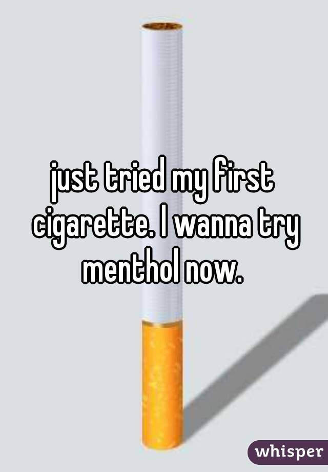 just tried my first cigarette. I wanna try menthol now.