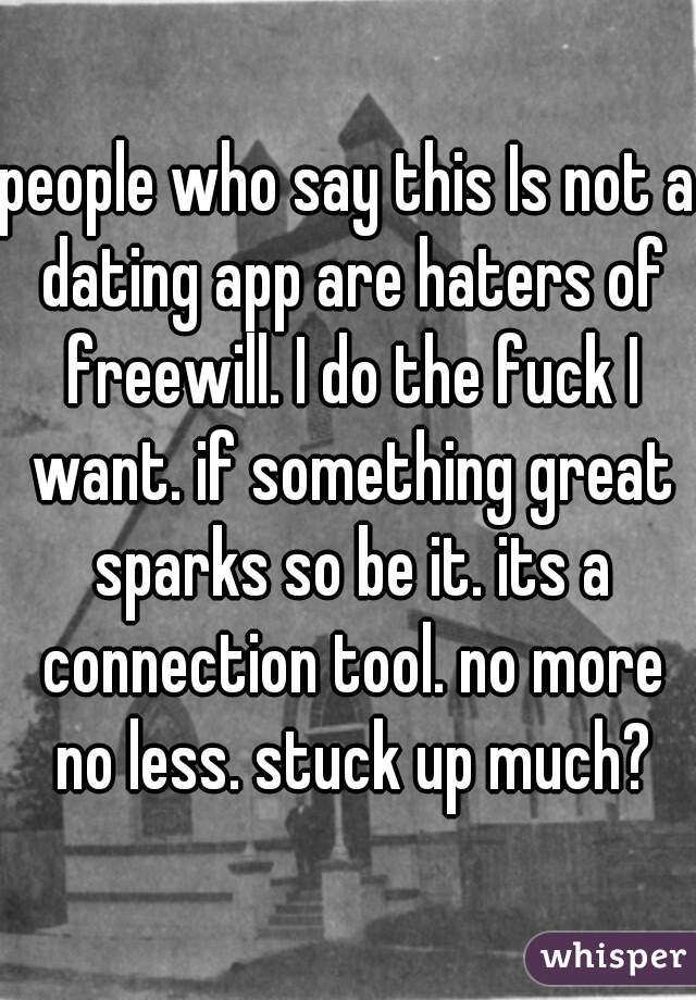 people who say this Is not a dating app are haters of freewill. I do the fuck I want. if something great sparks so be it. its a connection tool. no more no less. stuck up much?
