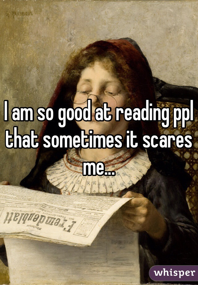 I am so good at reading ppl that sometimes it scares me...