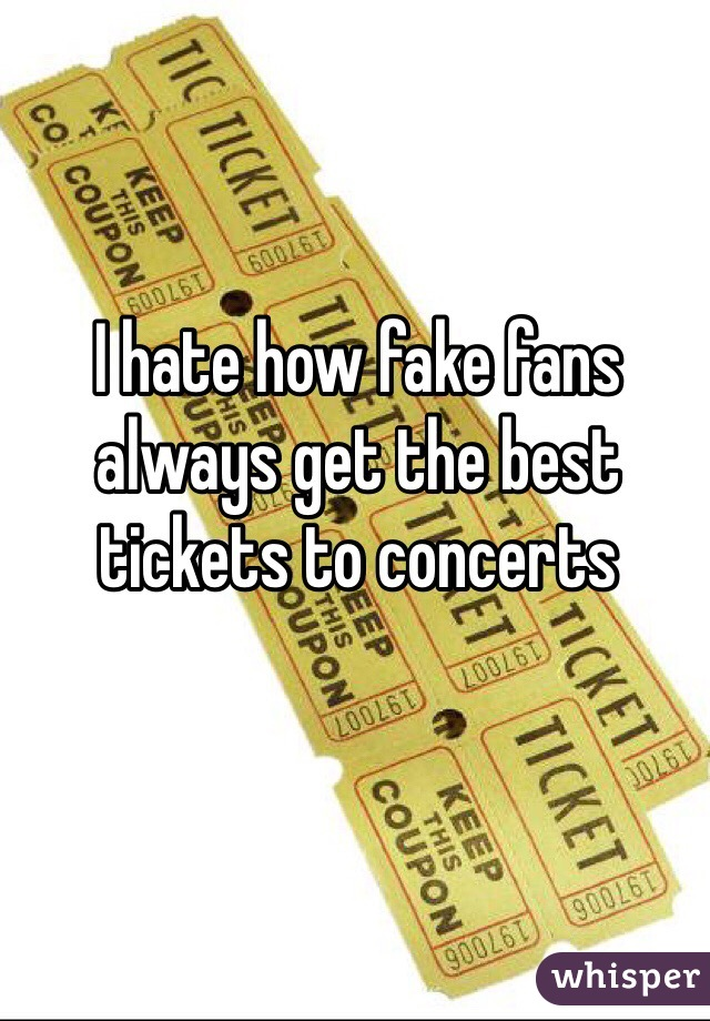 I hate how fake fans always get the best tickets to concerts