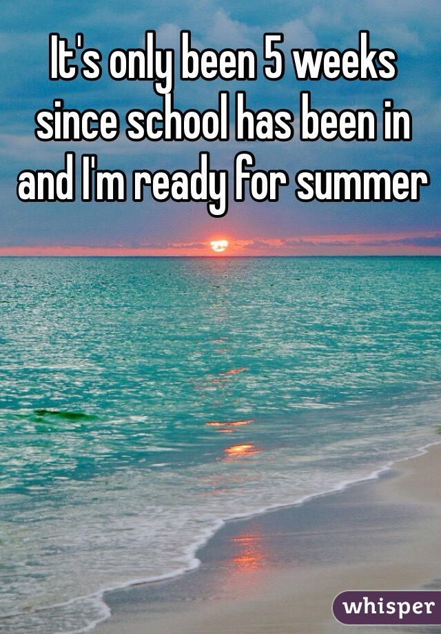 It's only been 5 weeks since school has been in and I'm ready for summer
