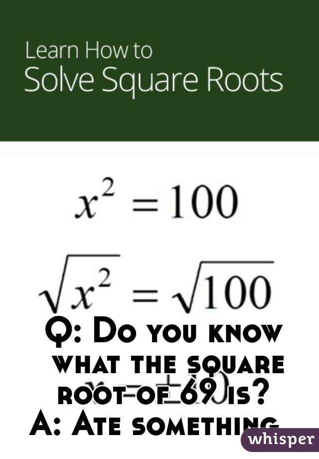 Q: Do you know what the square root of 69 is?  A: Ate something.