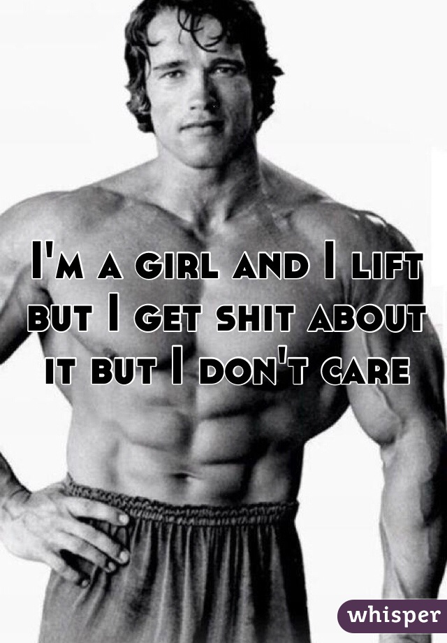 I'm a girl and I lift but I get shit about it but I don't care