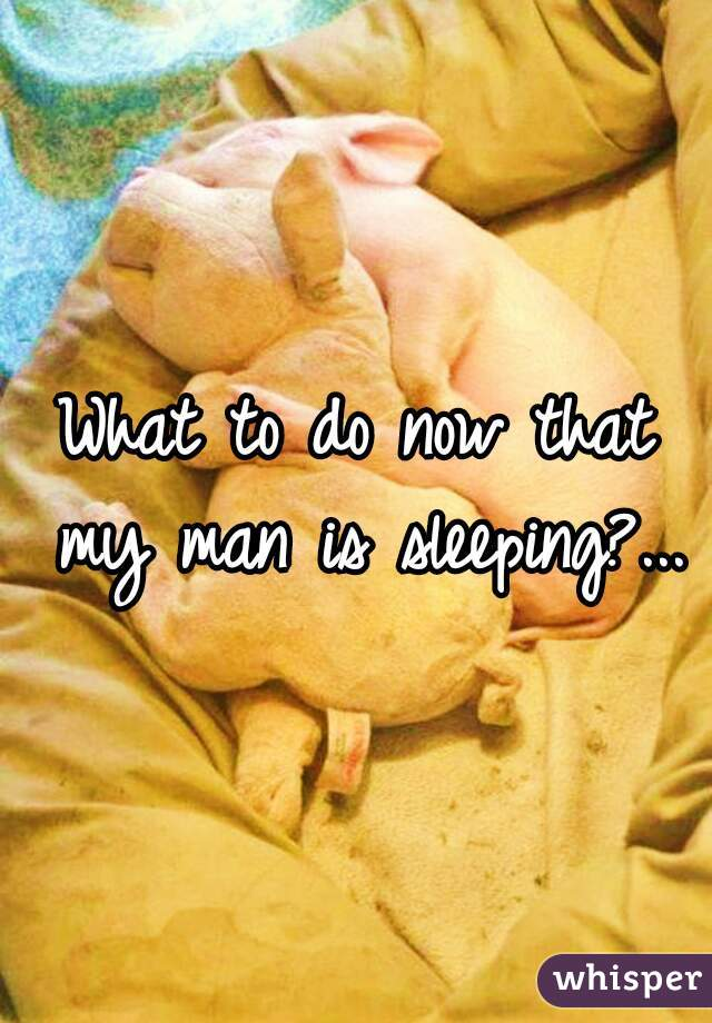 What to do now that my man is sleeping?...