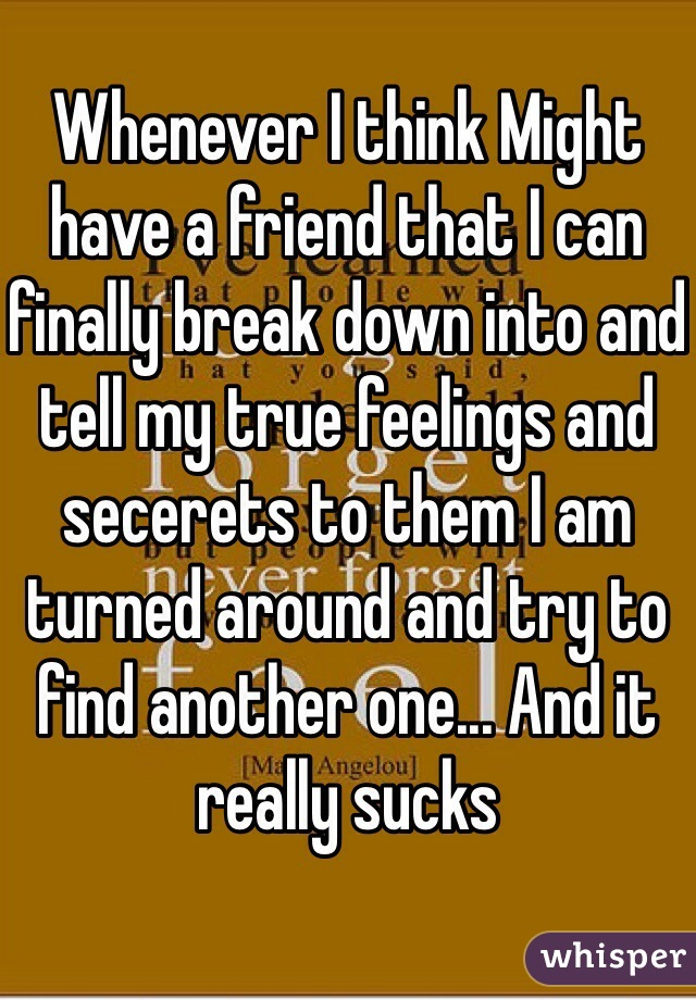 Whenever I think Might have a friend that I can finally break down into and tell my true feelings and secerets to them I am turned around and try to find another one... And it really sucks