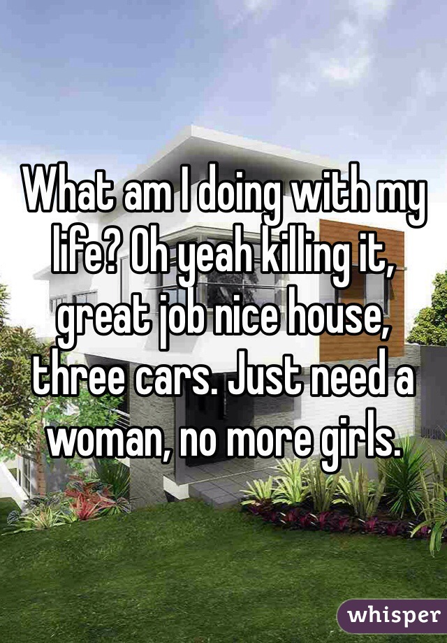 What am I doing with my life? Oh yeah killing it, great job nice house, three cars. Just need a woman, no more girls.