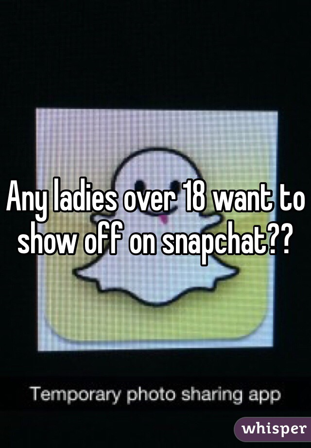 Any ladies over 18 want to show off on snapchat??