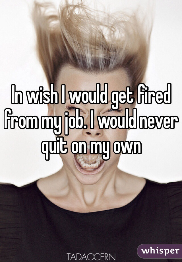 In wish I would get fired from my job. I would never quit on my own