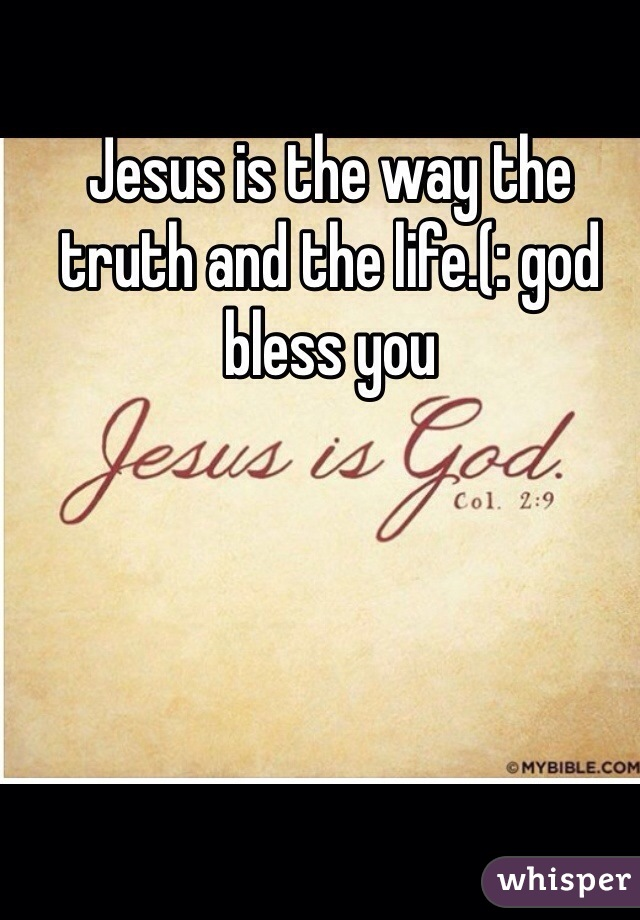 Jesus is the way the truth and the life.(: god bless you