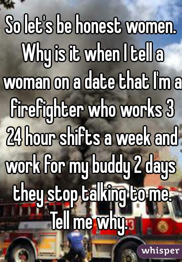 So let's be honest women. Why is it when I tell a woman on a date that I'm a firefighter who works 3 24 hour shifts a week and work for my buddy 2 days  they stop talking to me. Tell me why.