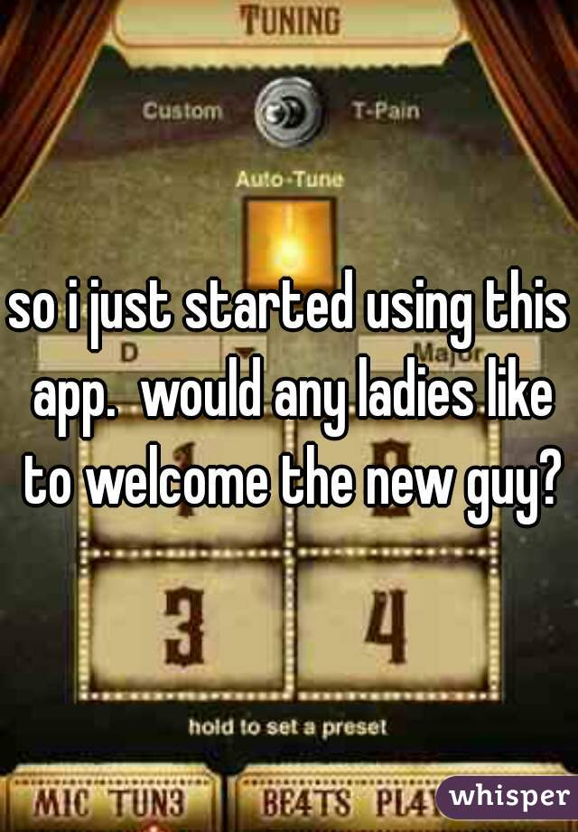 so i just started using this app.  would any ladies like to welcome the new guy?