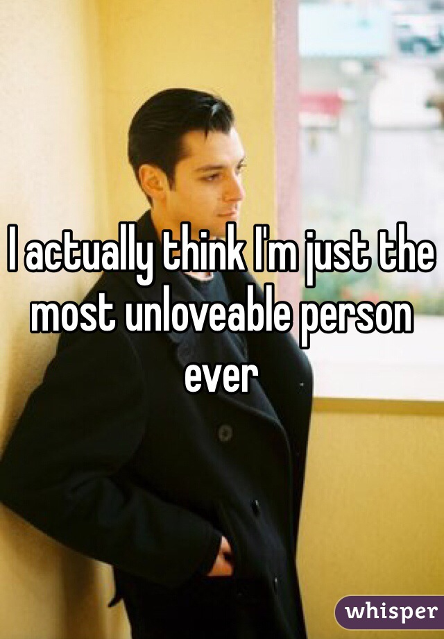 I actually think I'm just the most unloveable person ever