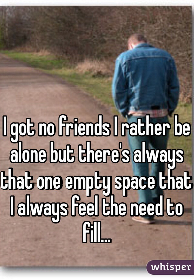 I got no friends I rather be alone but there's always that one empty space that I always feel the need to fill...