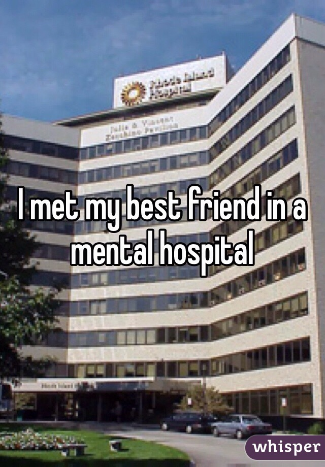 I met my best friend in a mental hospital