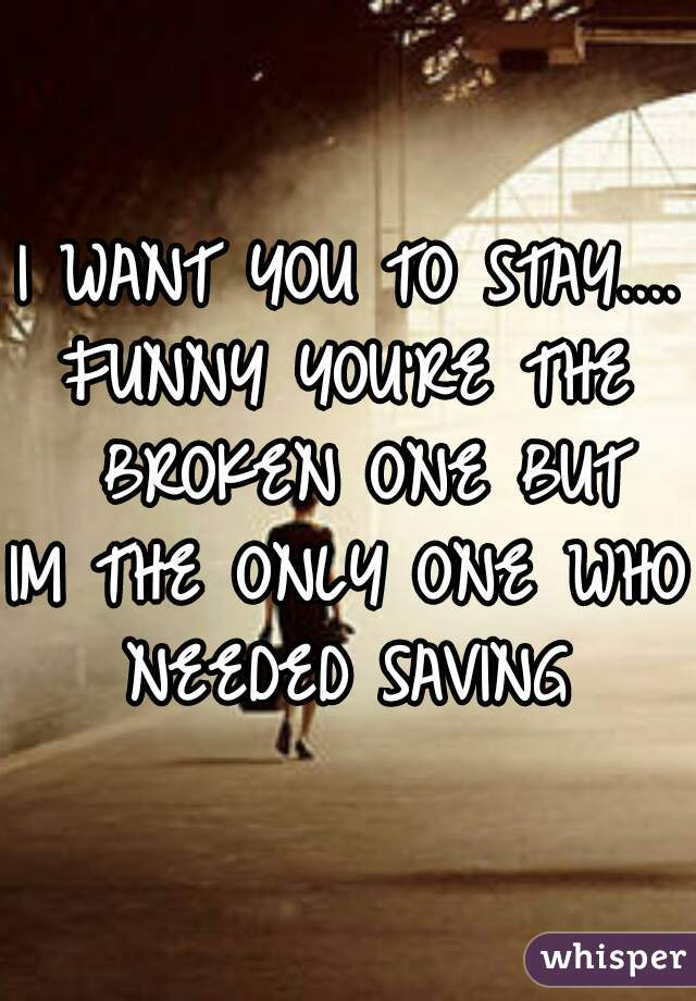I WANT YOU TO STAY.... FUNNY YOU'RE THE  BROKEN ONE BUT IM THE ONLY ONE WHO  NEEDED SAVING