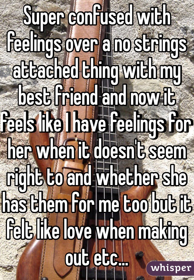 Super confused with feelings over a no strings attached thing with my best friend and now it feels like I have feelings for her when it doesn't seem right to and whether she has them for me too but it felt like love when making out etc...