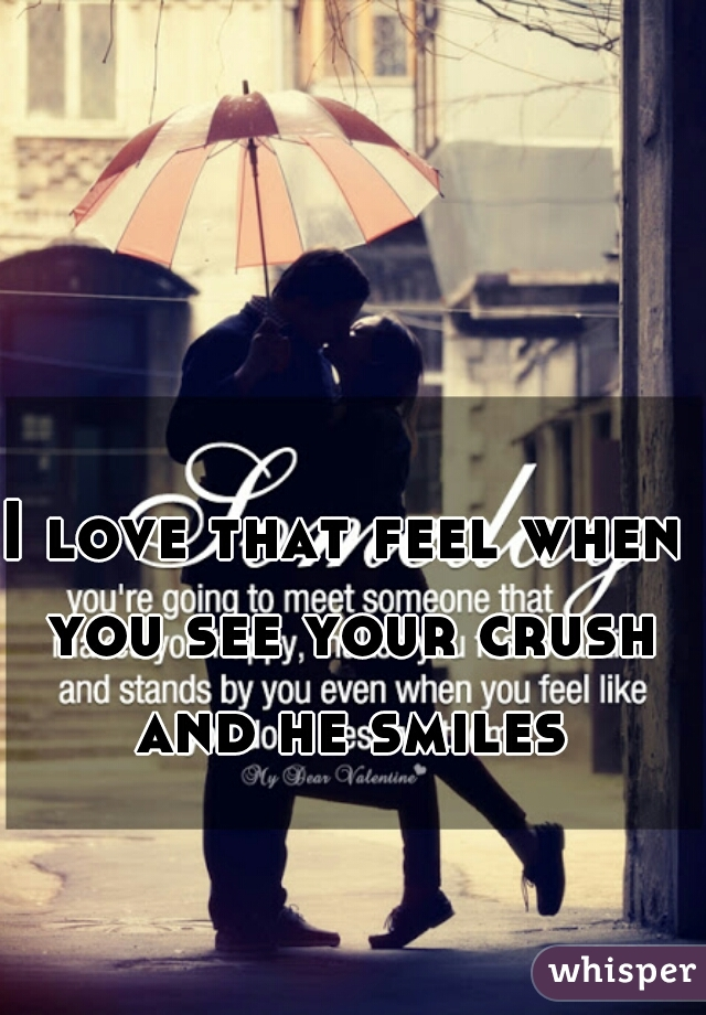 I love that feel when you see your crush and he smiles