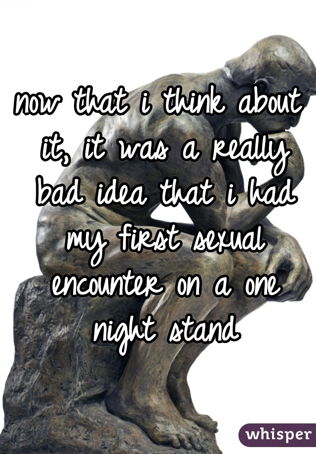 now that i think about it, it was a really bad idea that i had my first sexual encounter on a one night stand