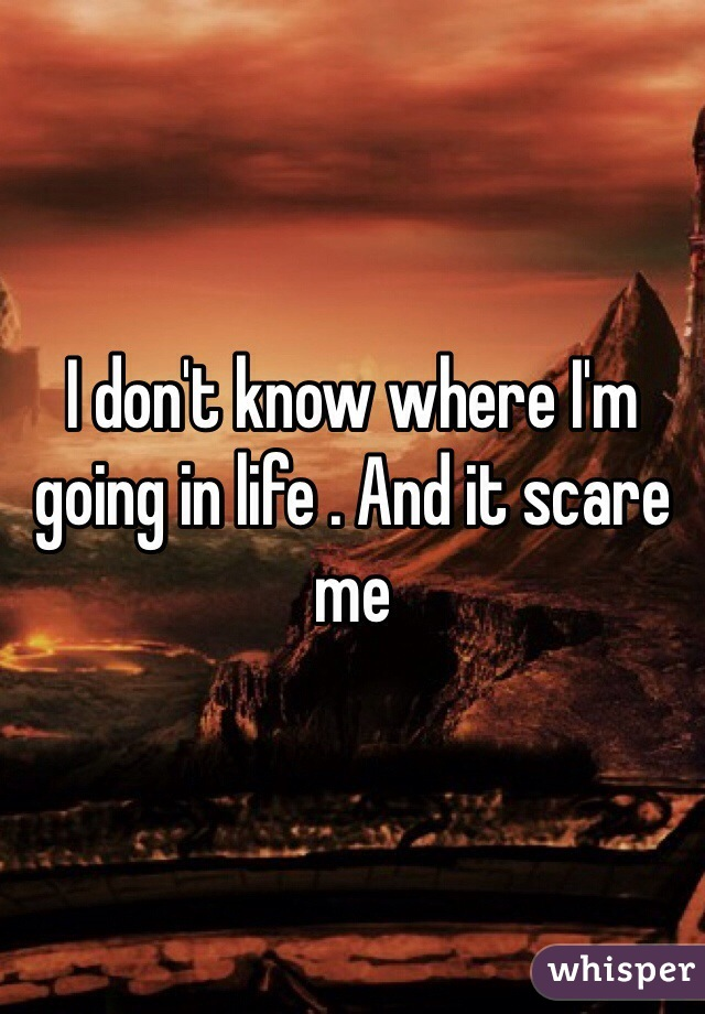 I don't know where I'm going in life . And it scare me
