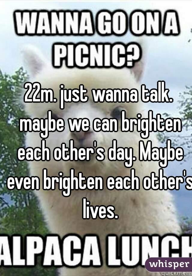 22m. just wanna talk. maybe we can brighten each other's day. Maybe even brighten each other's lives.